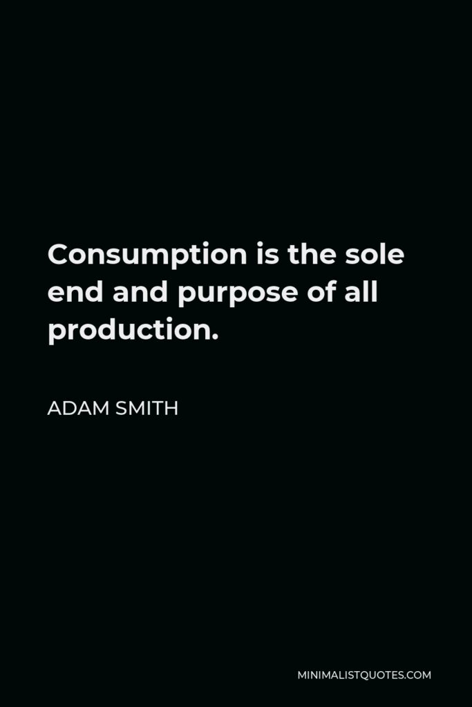 Adam Smith Quote - Consumption is the sole end and purpose of all production; and the interest of the producer ought to be attended to, only so far as it may be necessary for promoting that of the consumer.