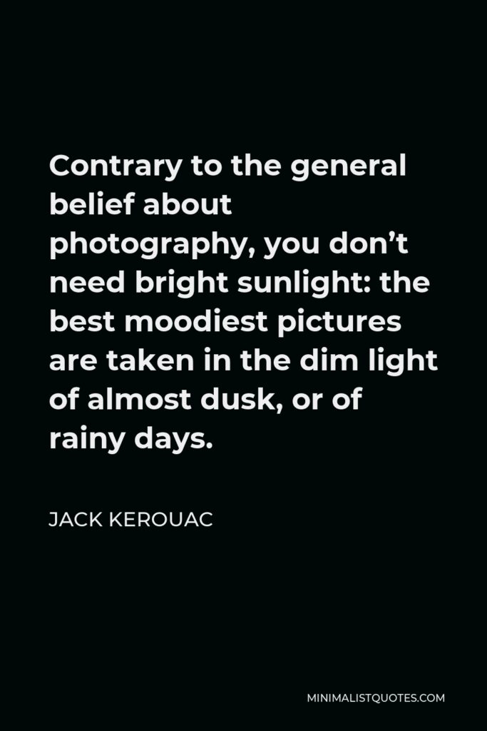 Jack Kerouac Quote - Contrary to the general belief about photography, you don't need bright sunlight: the best moodiest pictures are taken in the dim light of almost dusk, or of rainy days.