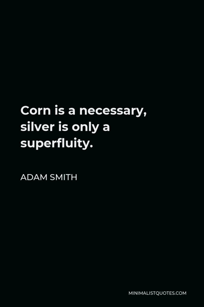 Adam Smith Quote - Corn is a necessary, silver is only a superfluity.