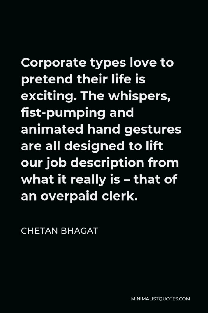 Chetan Bhagat Quote - Corporate types love to pretend their life is exciting. The whispers, fist-pumping and animated hand gestures are all designed to lift our job description from what it really is – that of an overpaid clerk.
