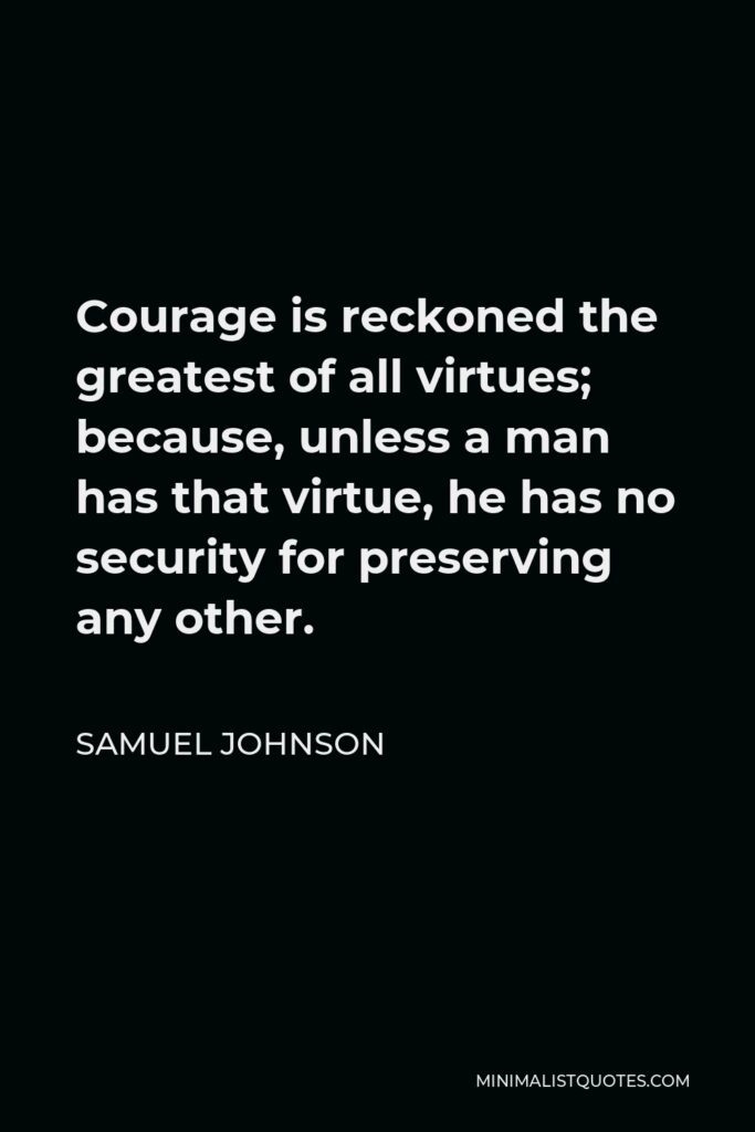Samuel Johnson Quote - Courage is reckoned the greatest of all virtues; because, unless a man has that virtue, he has no security for preserving any other.