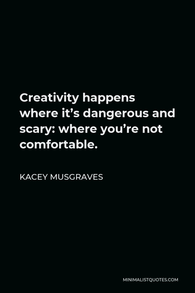 Kacey Musgraves Quote - Creativity happens where it's dangerous and scary: where you're not comfortable.