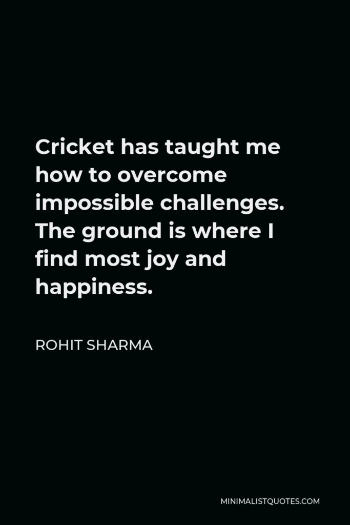 Rohit Sharma Quote - Cricket has taught me how to overcome impossible challenges. The ground is where I find most joy and happiness.