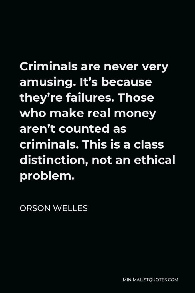 Orson Welles Quote - Criminals are never very amusing. It's because they're failures. Those who make real money aren't counted as criminals. This is a class distinction, not an ethical problem.