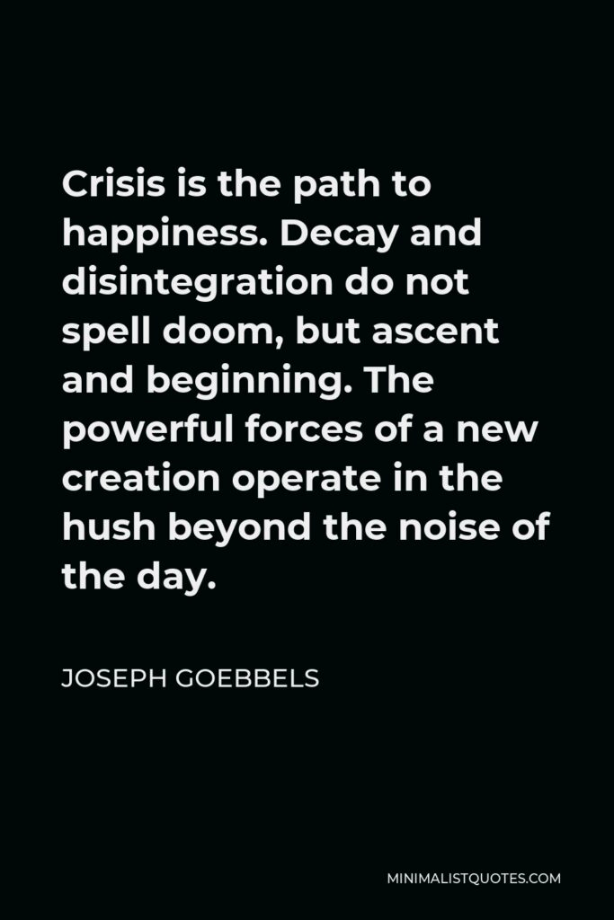 Joseph Goebbels Quote - Crisis is the path to happiness. Decay and disintegration do not spell doom, but ascent and beginning. The powerful forces of a new creation operate in the hush beyond the noise of the day.