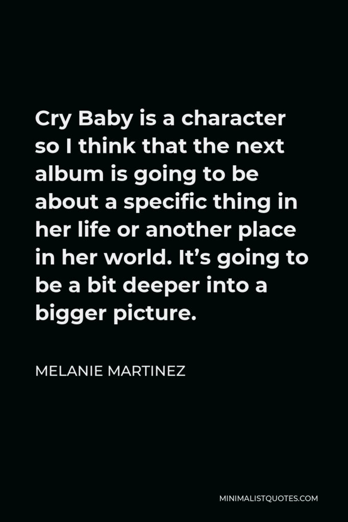 Melanie Martinez Quote - Cry Baby is a character so I think that the next album is going to be about a specific thing in her life or another place in her world. It's going to be a bit deeper into a bigger picture.