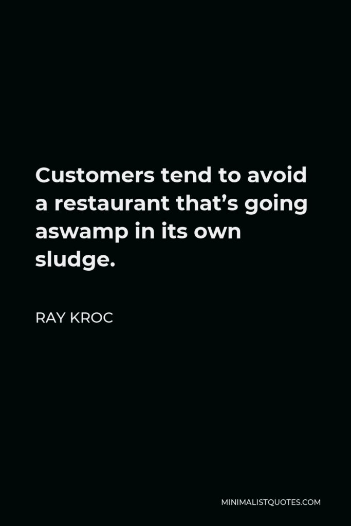 Ray Kroc Quote - Customers tend to avoid a restaurant that's going aswamp in its own sludge.