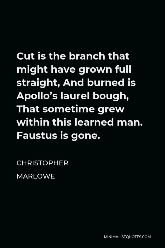 Christopher Marlowe Quote - Cut is the branch that might have grown full straight, And burned is Apollo's laurel bough, That sometime grew within this learned man. Faustus is gone.