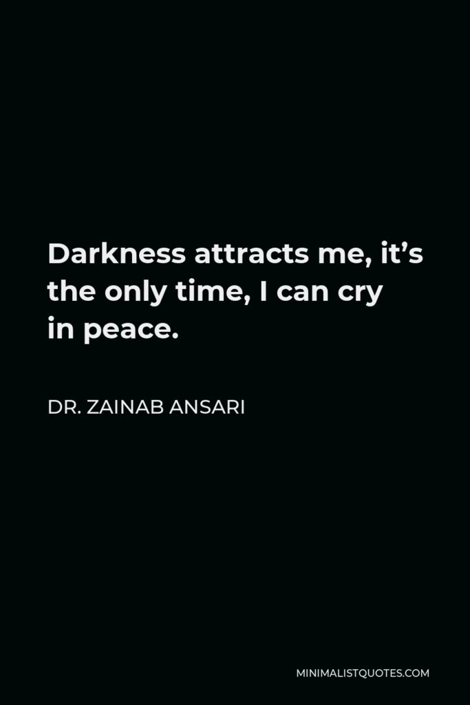 Dr. Zainab Ansari Quote - Darkness attracts me, it's the only time, I can cry in peace.