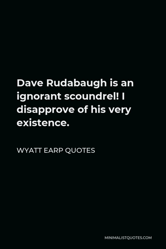 Wyatt Earp Quotes Quote - Dave Rudabaugh is an ignorant scoundrel! I disapprove of his very existence.