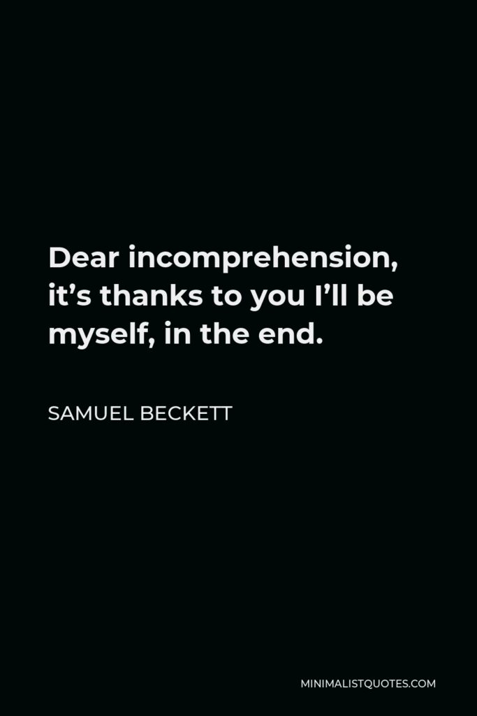 Samuel Beckett Quote - Dear incomprehension, it's thanks to you I'll be myself, in the end.