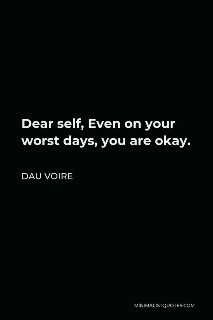 Dau Voire Quote - Dear self, Even on your worst days, you are okay.