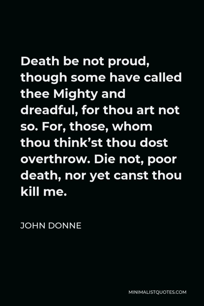 John Donne Quote - Death be not proud, though some have called thee Mighty and dreadful, for thou art not so. For, those, whom thou think'st thou dost overthrow. Die not, poor death, nor yet canst thou kill me.