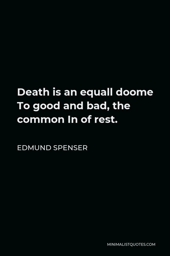 Edmund Spenser Quote - Death is an equall doome To good and bad, the common In of rest.