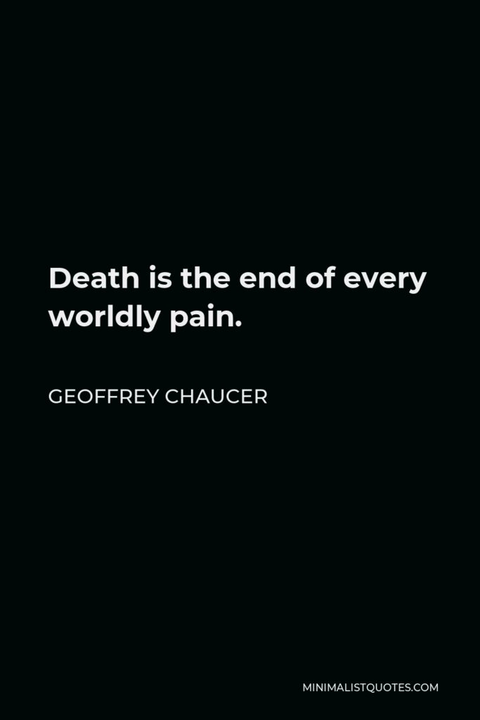 Geoffrey Chaucer Quote - Death is the end of every worldly pain.