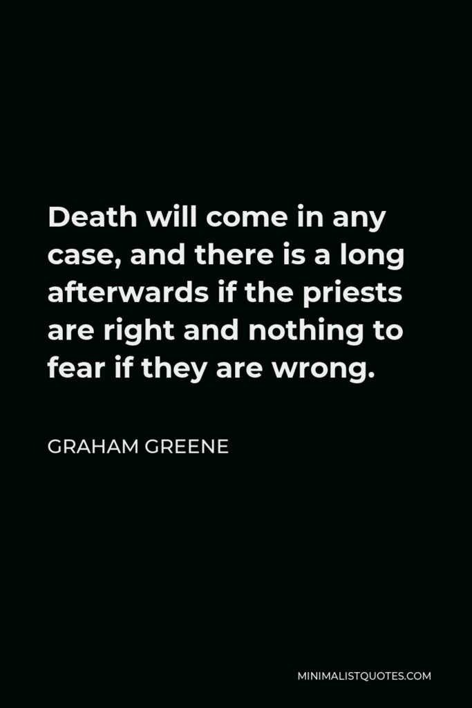 Graham Greene Quote - Death will come in any case, and there is a long afterwards if the priests are right and nothing to fear if they are wrong.