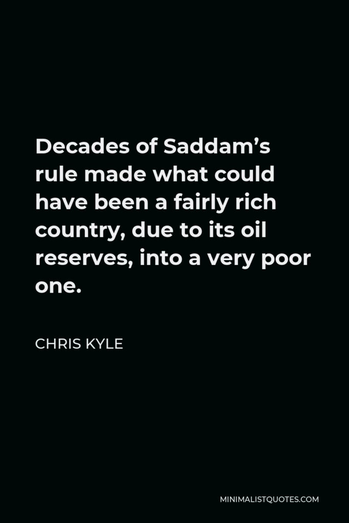 Chris Kyle Quote - Decades of Saddam's rule made what could have been a fairly rich country, due to its oil reserves, into a very poor one.