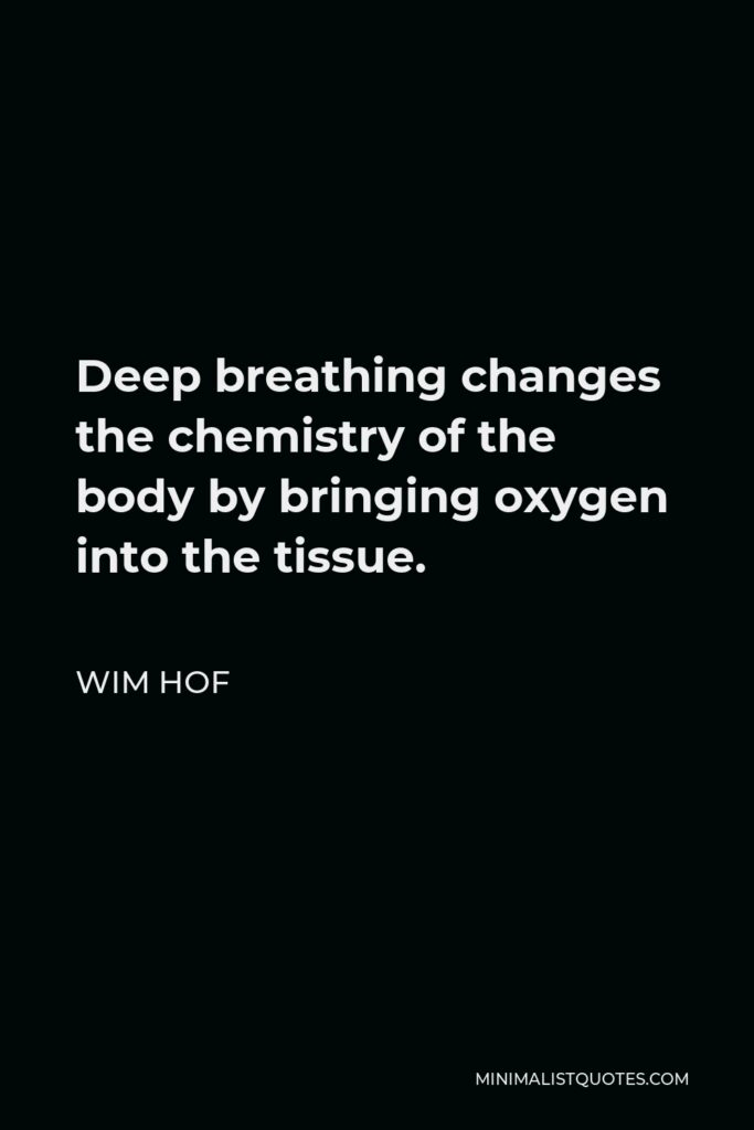 Wim Hof Quote - Deep breathing changes the chemistry of the body by bringing oxygen into the tissue.