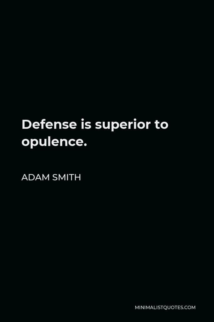 Adam Smith Quote - Defense is superior to opulence.
