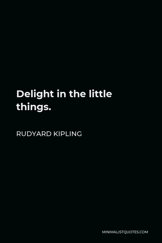 Rudyard Kipling Quote - Delight in the little things.
