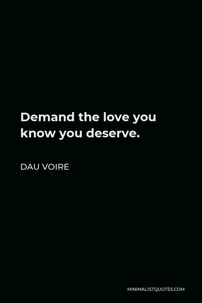 Dau Voire Quote - Demand the love you know you deserve.