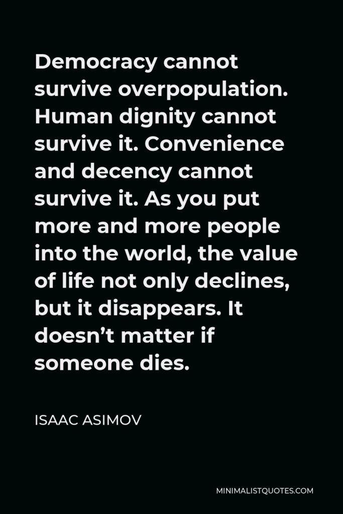 Isaac Asimov Quote - Democracy cannot survive overpopulation. Human dignity cannot survive it. Convenience and decency cannot survive it. As you put more and more people into the world, the value of life not only declines, but it disappears. It doesn't matter if someone dies.