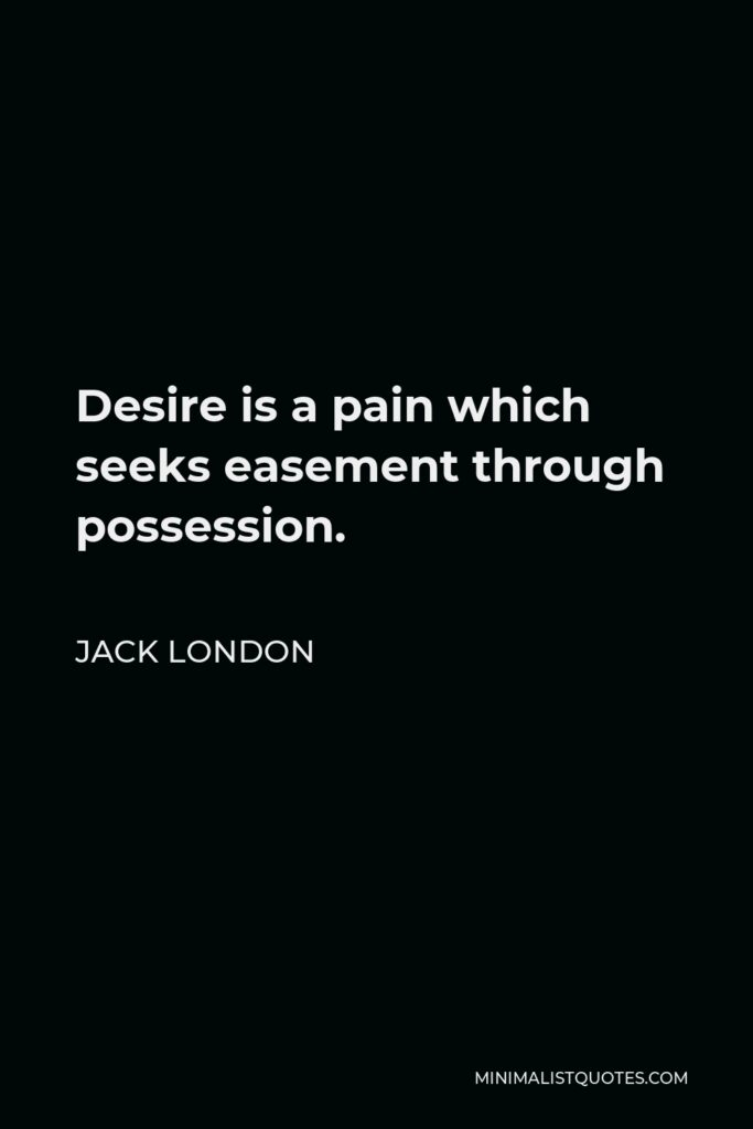 Jack London Quote - Desire is a pain which seeks easement through possession.