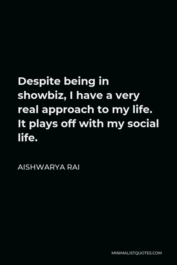 Aishwarya Rai Quote - Despite being in showbiz, I have a very real approach to my life. It plays off with my social life.