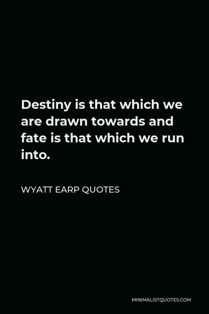 Wyatt Earp Quotes Quote - Destiny is that which we are drawn towards and fate is that which we run into.