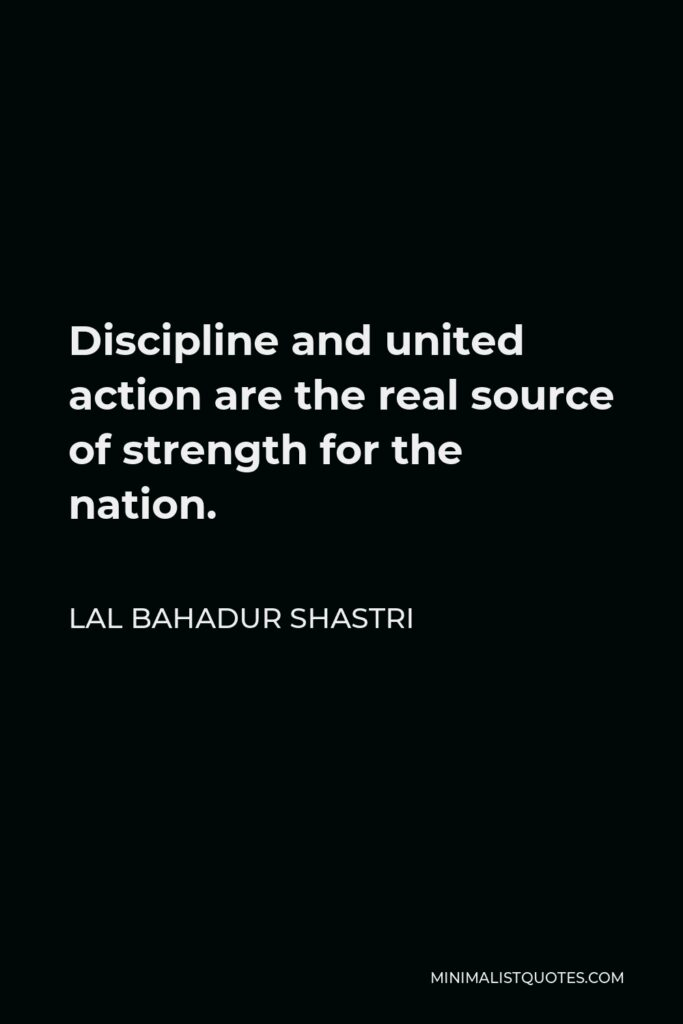Lal Bahadur Shastri Quote - Discipline and united action are the real source of strength for the nation.