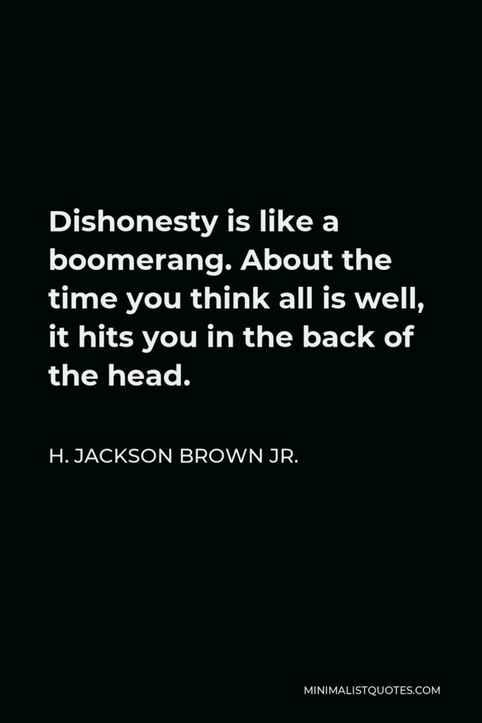 H. Jackson Brown Jr. Quote - Dishonesty is like a boomerang. About the time you think all is well, it hits you in the back of the head.