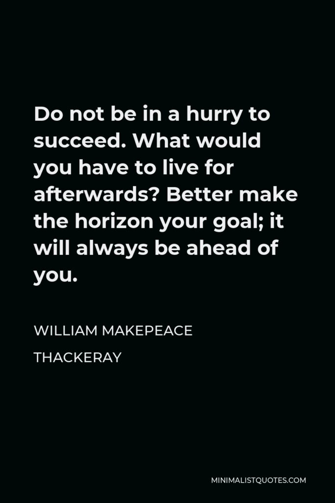 William Makepeace Thackeray Quote - Do not be in a hurry to succeed. What would you have to live for afterwards? Better make the horizon your goal; it will always be ahead of you.
