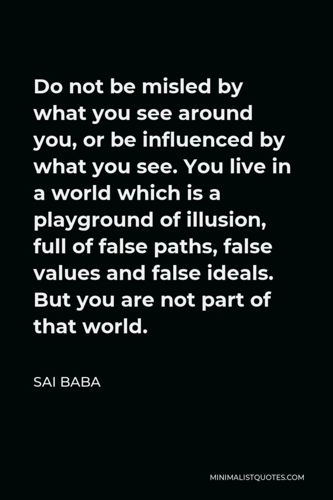 Sai Baba Quote - Do not be misled by what you see around you, or be influenced by what you see. You live in a world which is a playground of illusion, full of false paths, false values and false ideals. But you are not part of that world.