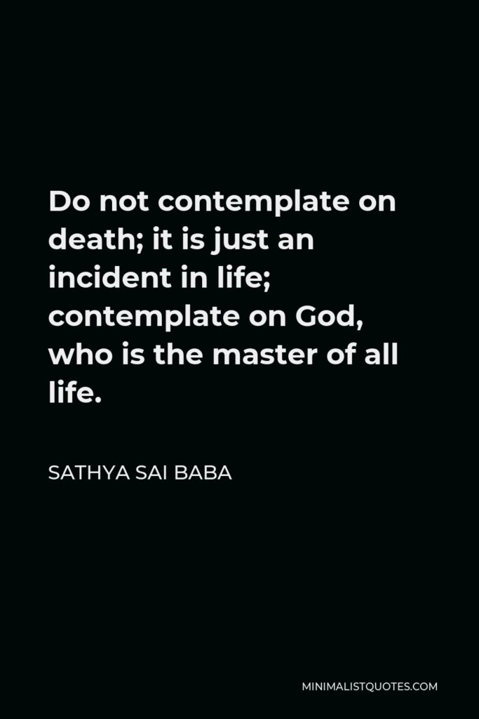 Sathya Sai Baba Quote - Do not contemplate on death; it is just an incident in life; contemplate on God, who is the master of all life.