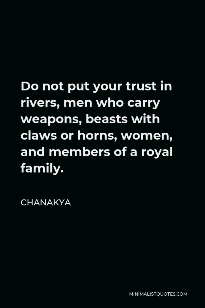 Chanakya Quote - Do not put your trust in rivers, men who carry weapons, beasts with claws or horns, women, and members of a royal family.