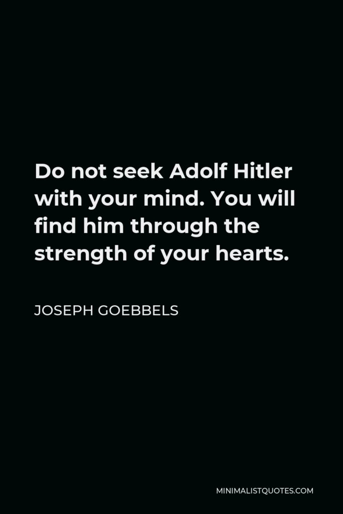 Joseph Goebbels Quote - Do not seek Adolf Hitler with your mind. You will find him through the strength of your hearts.