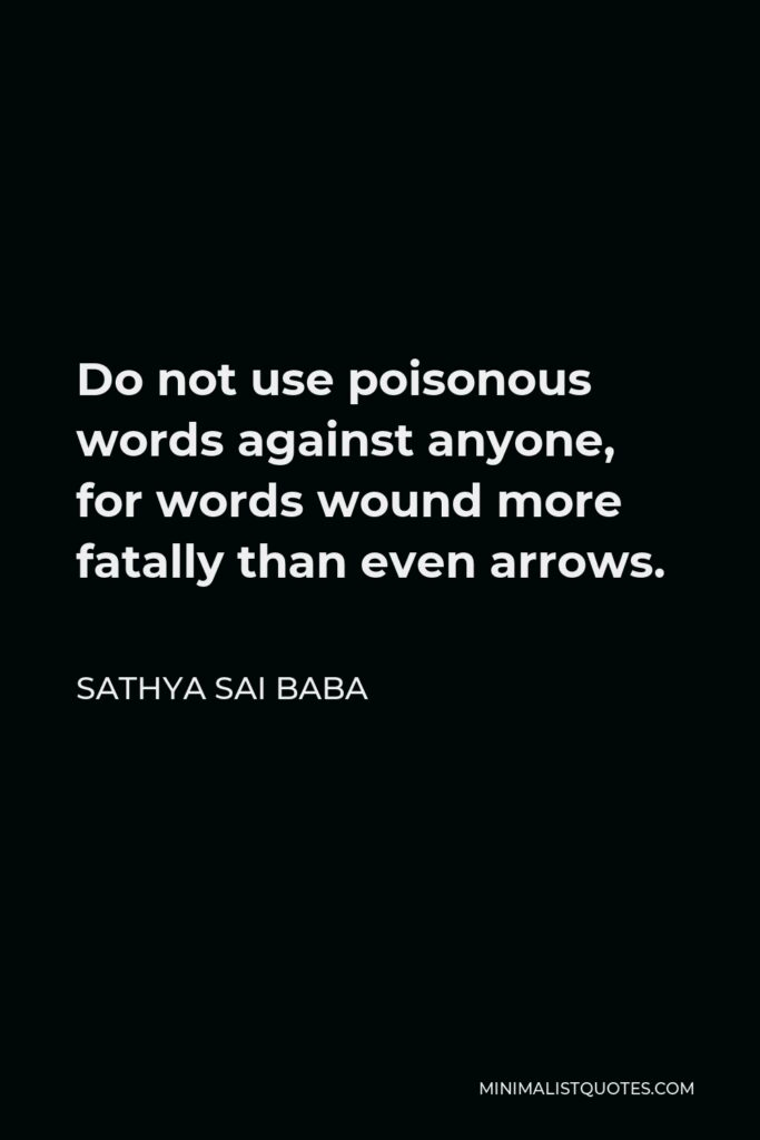 Sathya Sai Baba Quote - Do not use poisonous words against anyone, for words wound more fatally than even arrows.