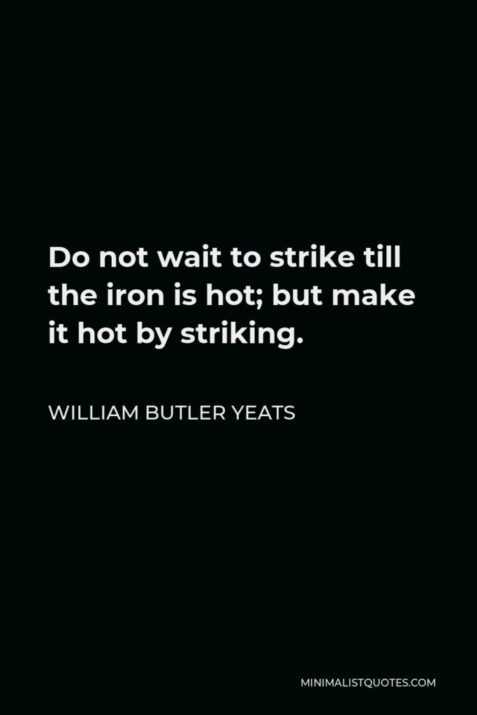 William Butler Yeats Quote - Do not wait to strike till the iron is hot; but make it hot by striking.