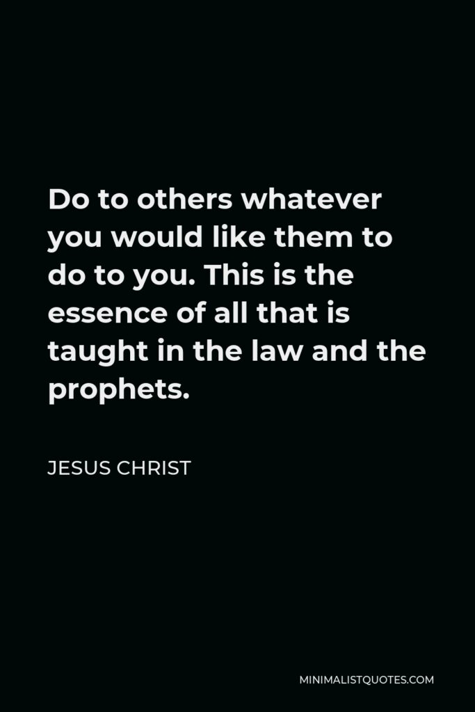 Jesus Christ Quote - Do to others whatever you would like them to do to you. This is the essence of all that is taught in the law and the prophets.