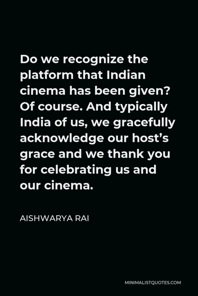 Aishwarya Rai Quote - Do we recognize the platform that Indian cinema has been given? Of course. And typically India of us, we gracefully acknowledge our host's grace and we thank you for celebrating us and our cinema.