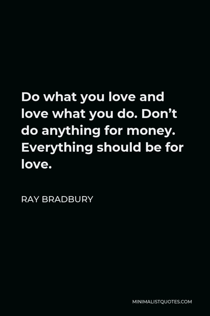 Ray Bradbury Quote - Do what you love and love what you do. Don't do anything for money. Everything should be for love.