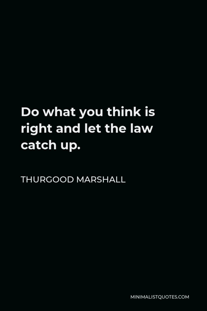 Thurgood Marshall Quote - Do what you think is right and let the law catch up.