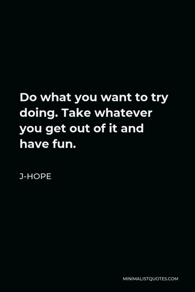 J-Hope Quote - Do what you want to try doing. Take whatever you get out of it and have fun.