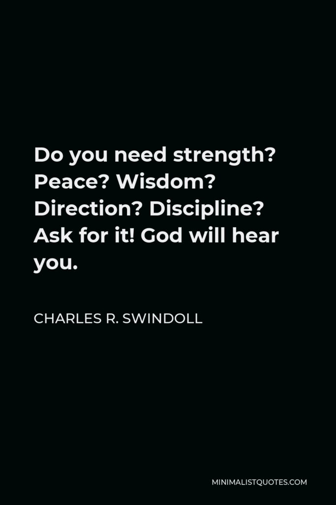 Charles R. Swindoll Quote - Do you need strength? Peace? Wisdom? Direction? Discipline? Ask for it! God will hear you.