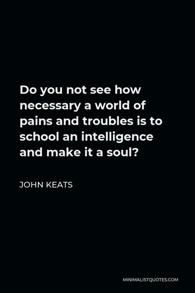 John Keats Quote - Do you not see how necessary a world of pains and troubles is to school an intelligence and make it a soul?