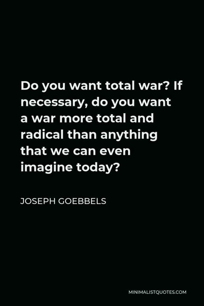 Joseph Goebbels Quote - Do you want total war? If necessary, do you want a war more total and radical than anything that we can even imagine today?