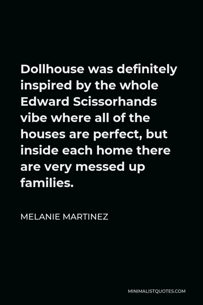 Melanie Martinez Quote - Dollhouse was definitely inspired by the whole Edward Scissorhands vibe where all of the houses are perfect, but inside each home there are very messed up families.