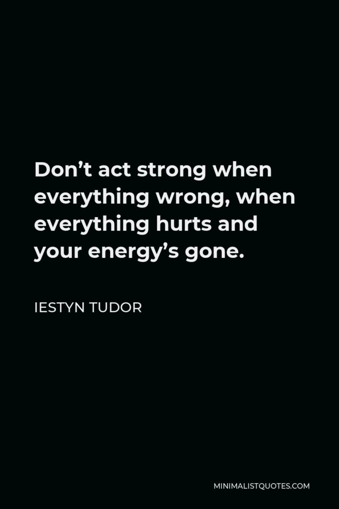 Iestyn Tudor Quote - Don't act strong when everything wrong, when everything hurts and your energy's gone.