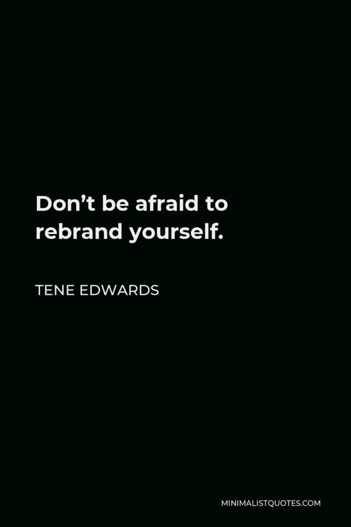 Tene Edwards Quote - Don't be afraid to rebrand yourself.