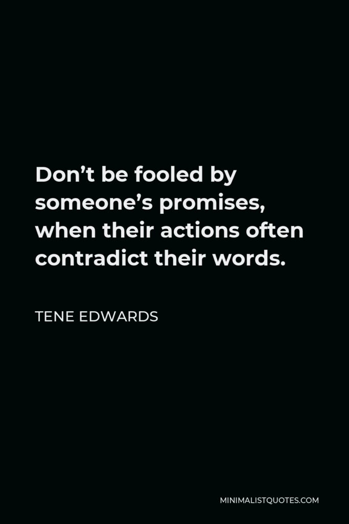 Tene Edwards Quote - Don't be fooled by someone's promises, when their actions often contradict their words.